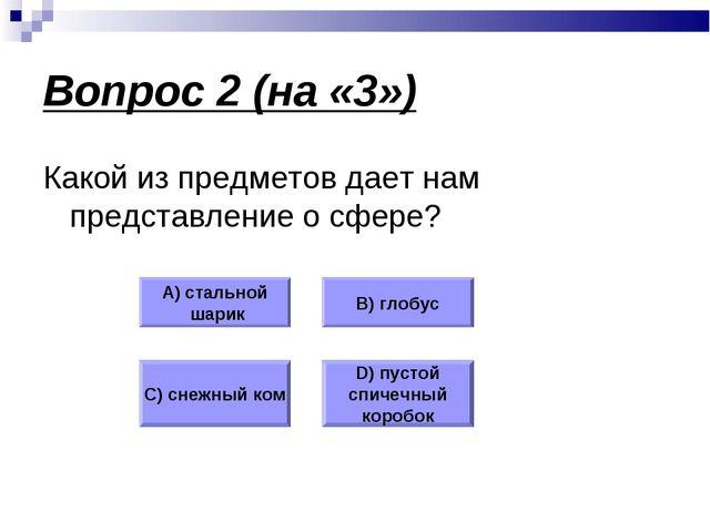 Вопрос 2 (на «3») Какой из предметов дает нам представление о сфере? А) сталь...
