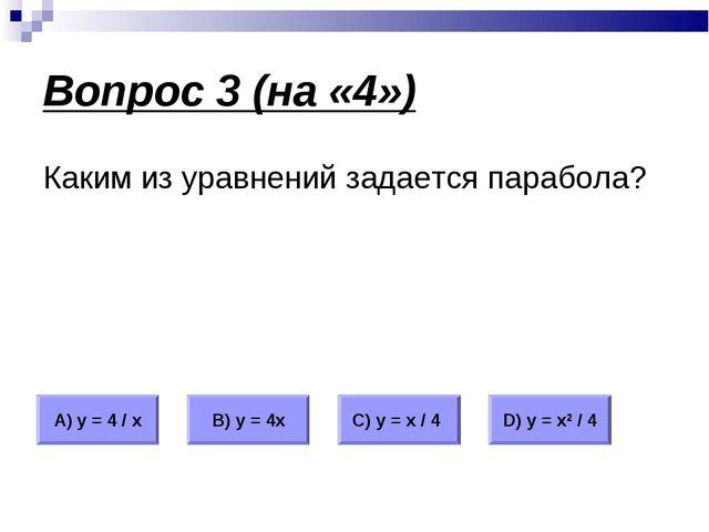 Вопрос 3 (на «4») Каким из уравнений задается парабола? А) у = 4 / х В) у = 4...