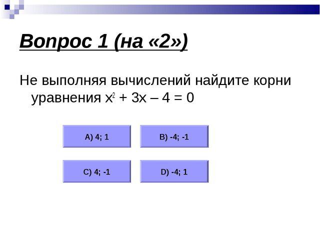 Вопрос 1 (на «2») Не выполняя вычислений найдите корни уравнения х2 + 3х – 4...