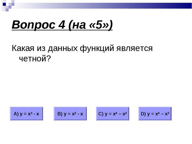 Вопрос 4 (на «5») Какая из данных функций является четной? А) у = х3 - х В) у...