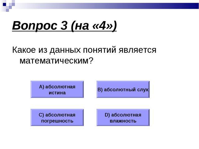 Вопрос 3 (на «4») Какое из данных понятий является математическим? А) абсолют...