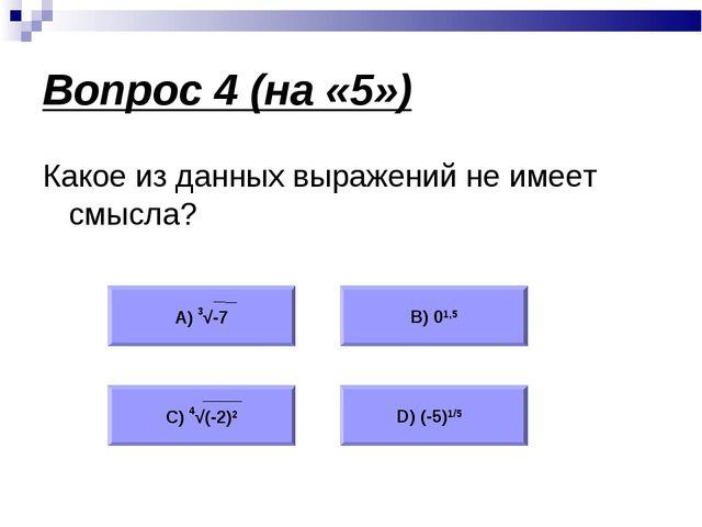 Вопрос 4 (на «5») Какое из данных выражений не имеет смысла? А) 3√-7 В) 01,5...