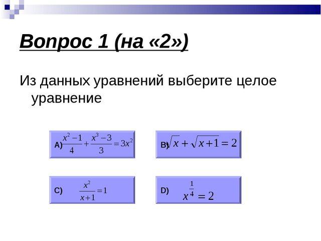 Вопрос 1 (на «2») Из данных уравнений выберите целое уравнение А) В) С) D)