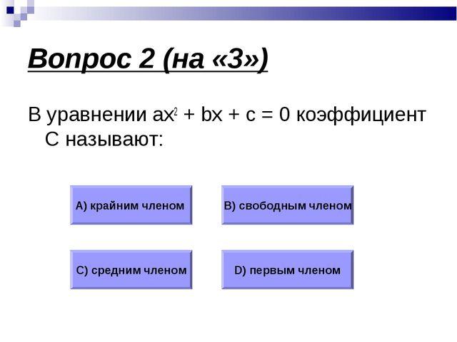 Вопрос 2 (на «3») В уравнении ax2 + bx + c = 0 коэффициент С называют: А) кра...