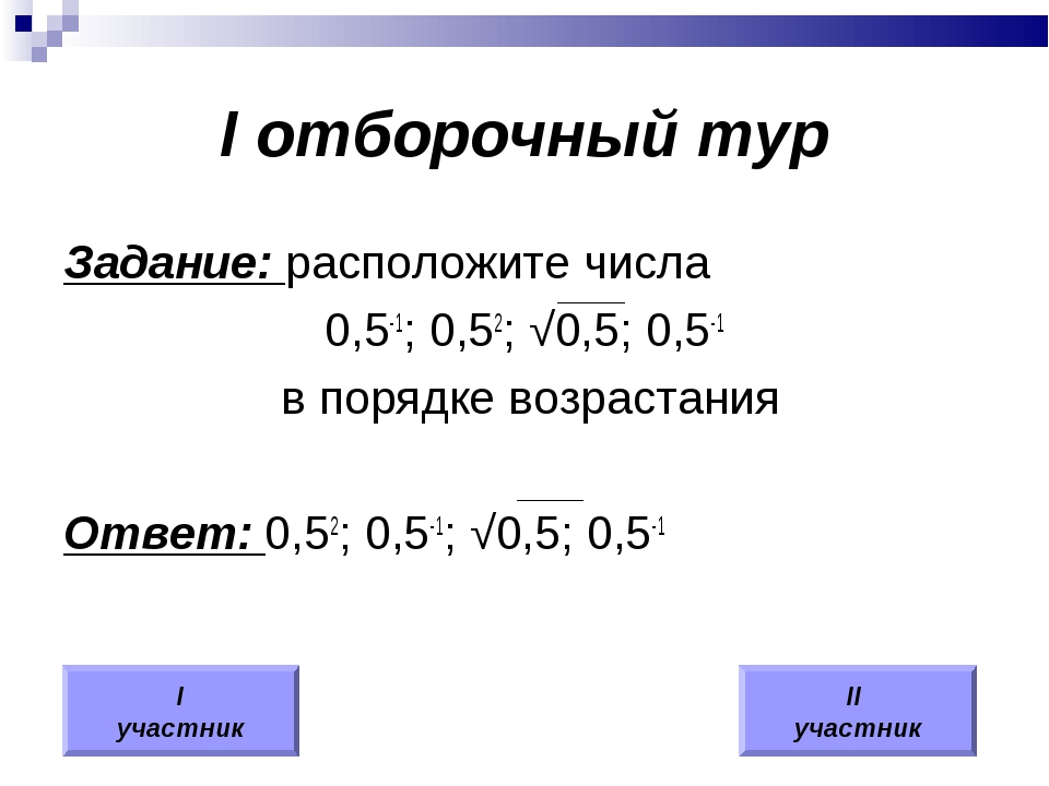 I отборочный тур Задание: расположите числа 0,5-1; 0,52; √0,5; 0,5-1 в порядк...