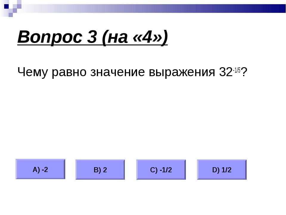 Вопрос 3 (на «4») Чему равно значение выражения 32-1/5? А) -2 В) 2 С) -1/2 D)...