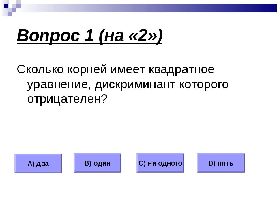 Вопрос 1 (на «2») Сколько корней имеет квадратное уравнение, дискриминант кот...