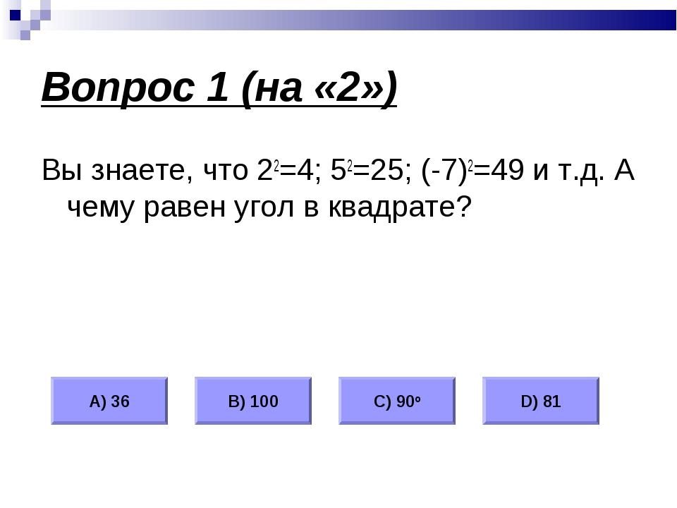 Вопрос 1 (на «2») Вы знаете, что 22=4; 52=25; (-7)2=49 и т.д. А чему равен уг...