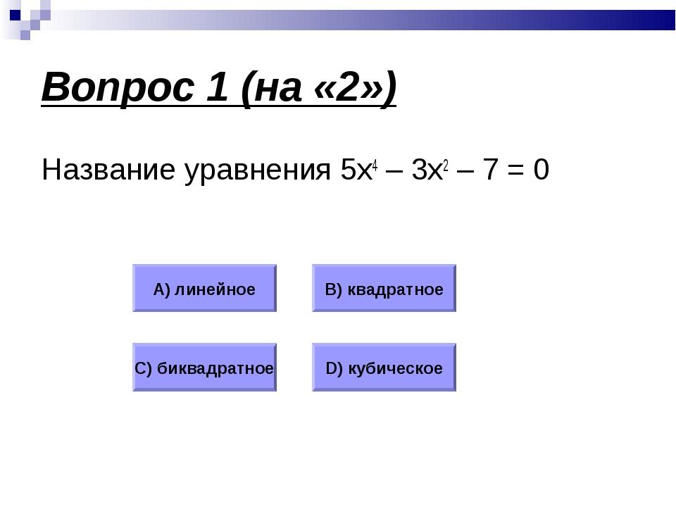 Вопрос 1 (на «2») Название уравнения 5х4 – 3х2 – 7 = 0 А) линейное В) квадрат...