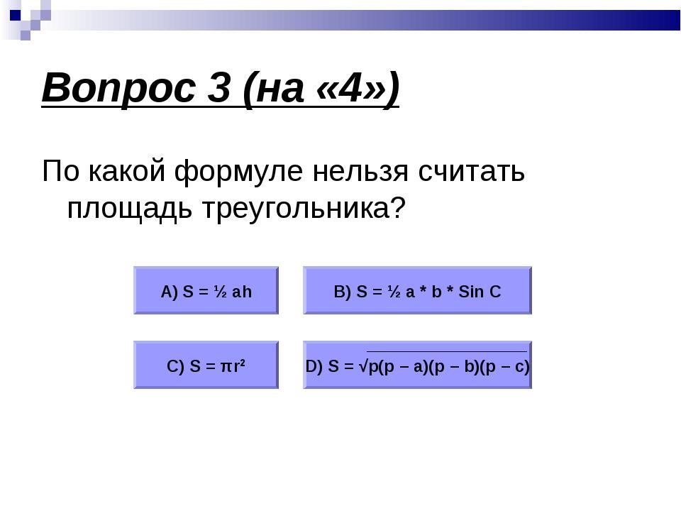 Вопрос 3 (на «4») По какой формуле нельзя считать площадь треугольника? А) S...