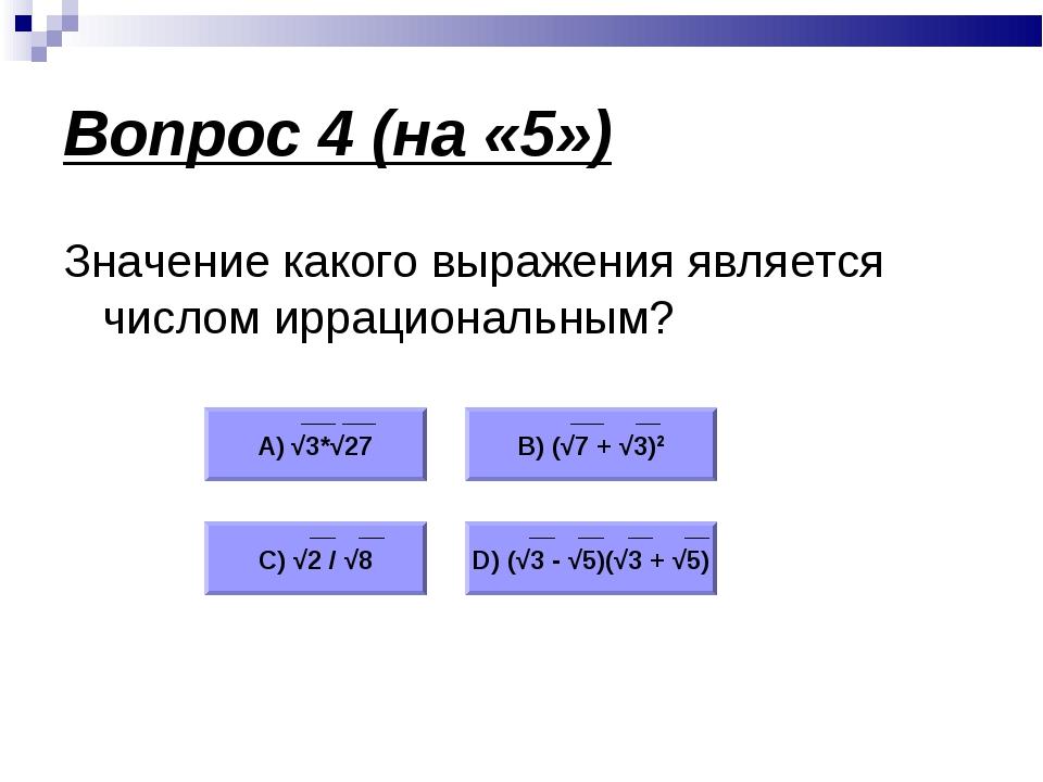 Вопрос 4 (на «5») Значение какого выражения является числом иррациональным? А...