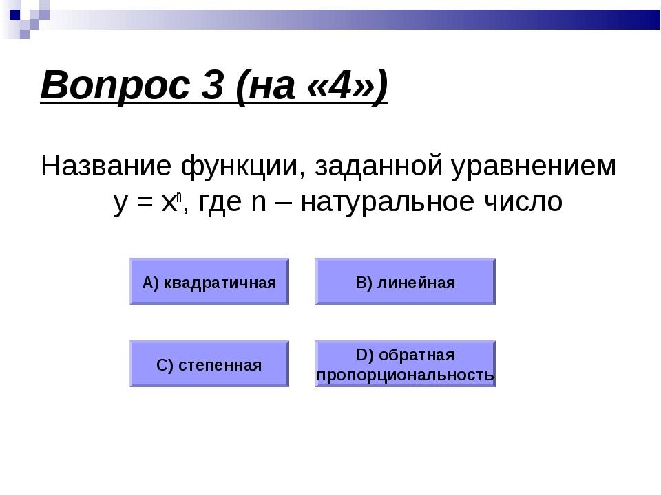 Вопрос 3 (на «4») Название функции, заданной уравнением у = хn, где n – натур...