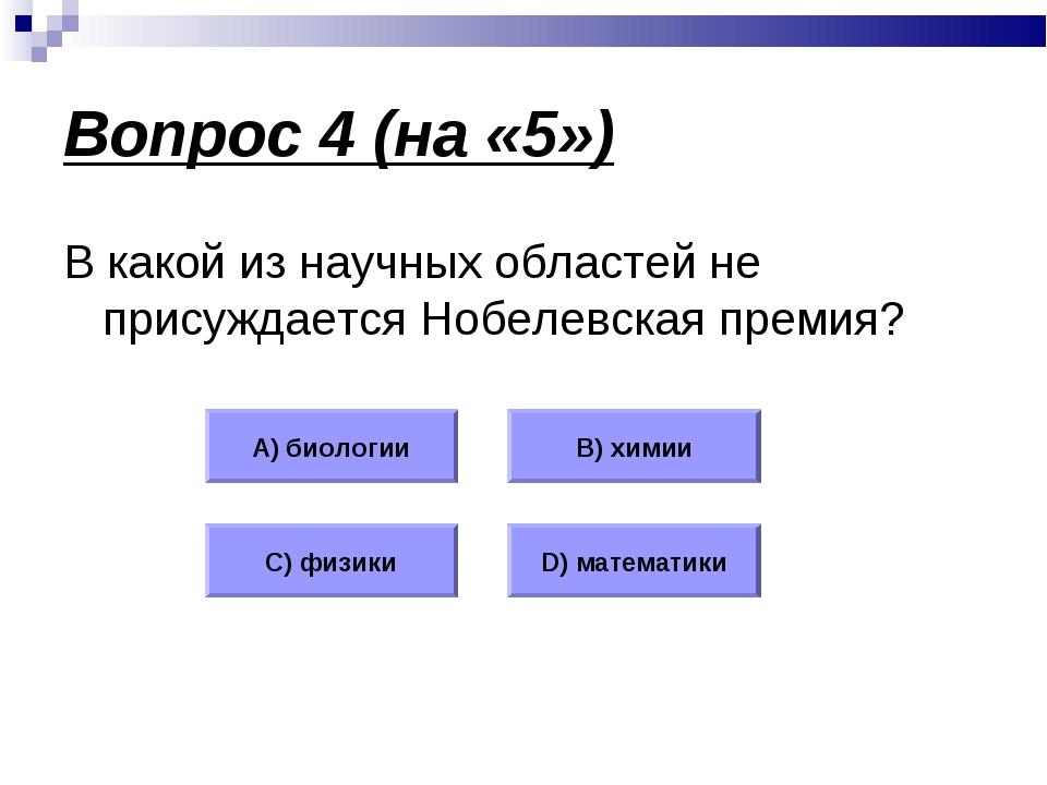 Вопрос 4 (на «5») В какой из научных областей не присуждается Нобелевская пре...