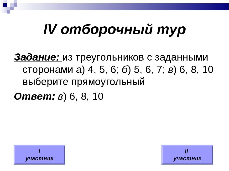 IV отборочный тур Задание: из треугольников с заданными сторонами а) 4, 5, 6;...