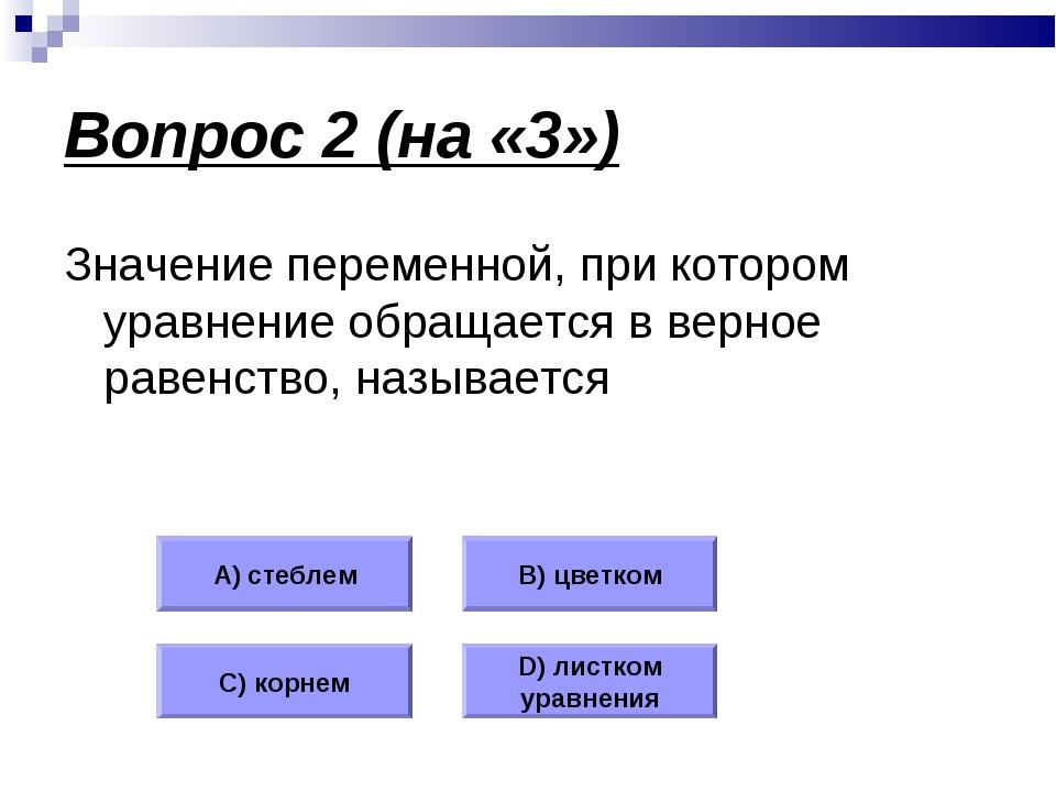 Вопрос 2 (на «3») Значение переменной, при котором уравнение обращается в вер...