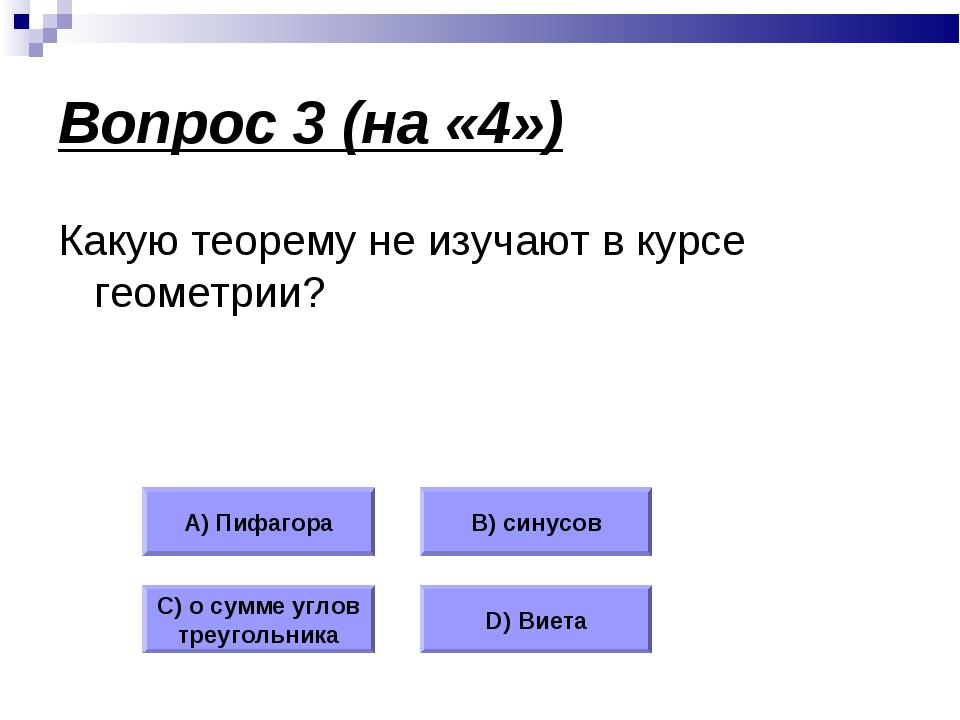 Вопрос 3 (на «4») Какую теорему не изучают в курсе геометрии? А) Пифагора В)...