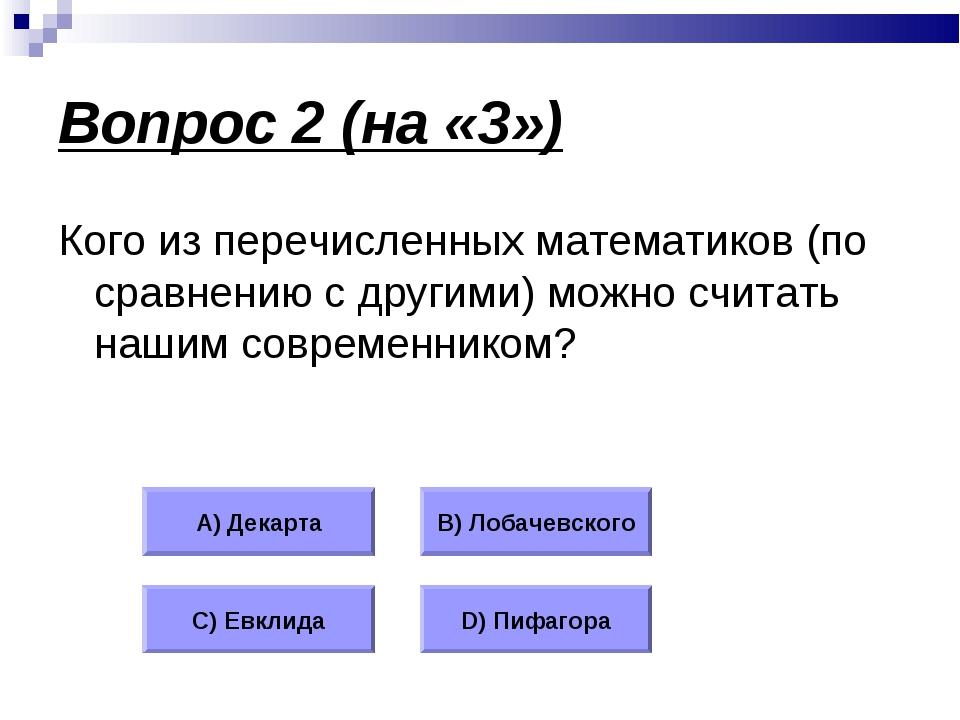Вопрос 2 (на «3») Кого из перечисленных математиков (по сравнению с другими)...