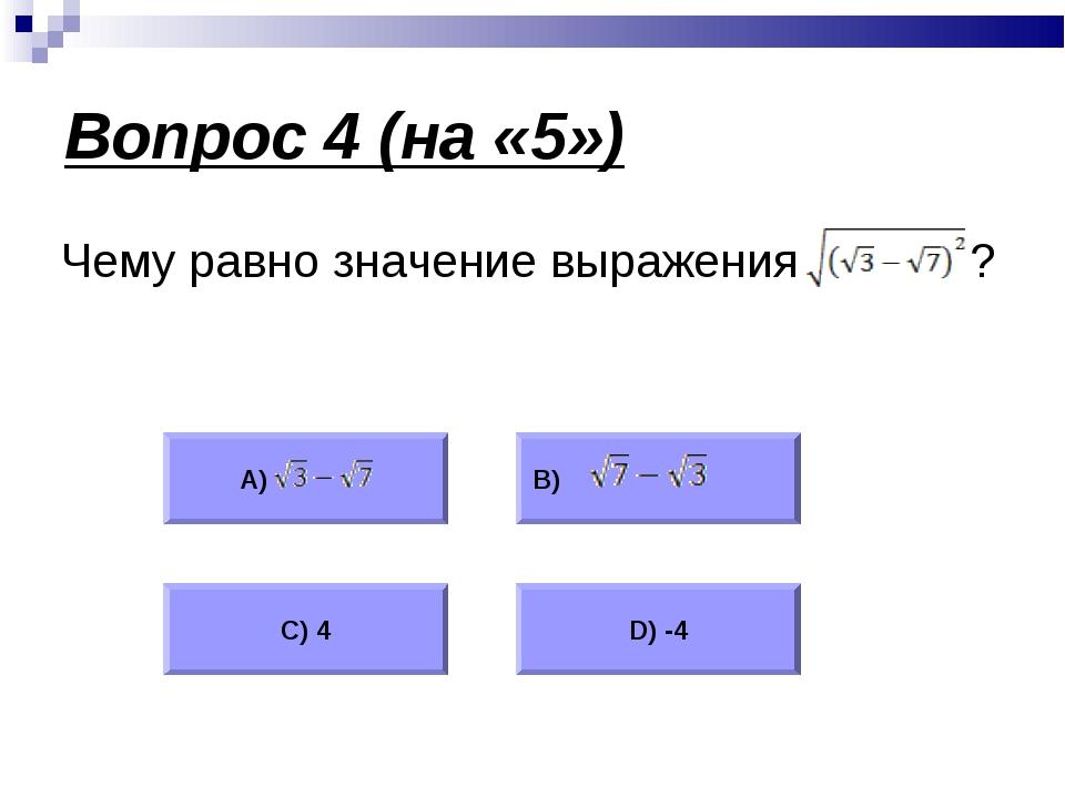 Вопрос 4 (на «5») Чему равно значение выражения ? А) В) С) 4 D) -4