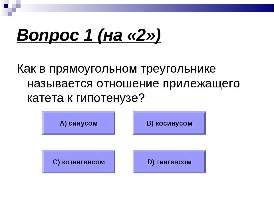Вопрос 1 (на «2») Как в прямоугольном треугольнике называется отношение приле...