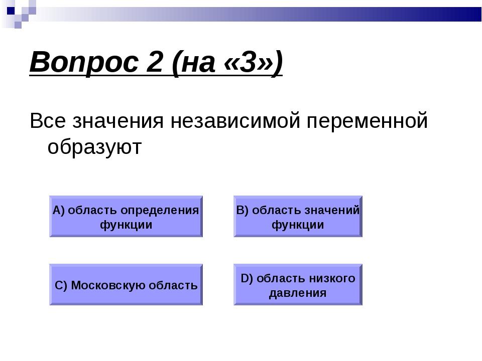 Вопрос 2 (на «3») Все значения независимой переменной образуют А) область опр...
