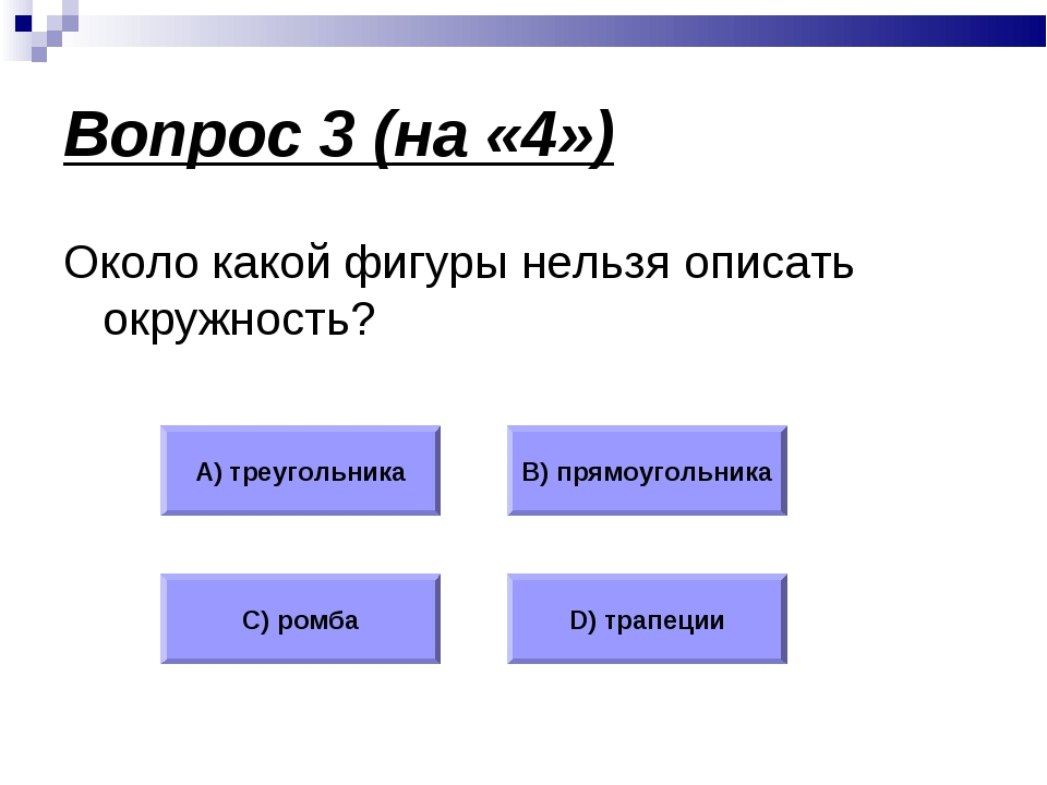 Вопрос 3 (на «4») Около какой фигуры нельзя описать окружность? А) треугольни...