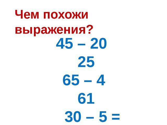 45 – 20 = 25 65 – 4 = 61 30 – 5 = 25 35 – 7 = ? Чем похожи выражения?
