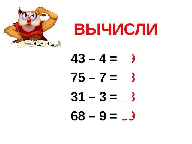 43 – 4 = 39 75 – 7 = 68 31 – 3 = 28 68 – 9 = 59 ВЫЧИСЛИ