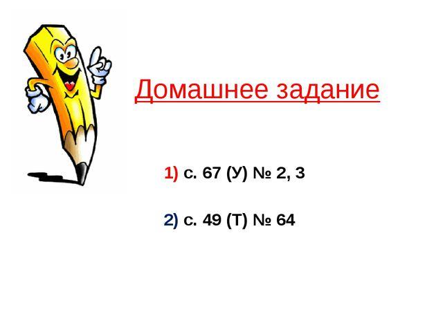 Домашнее задание 1) с. 67 (У) № 2, 3 2) с. 49 (Т) № 64