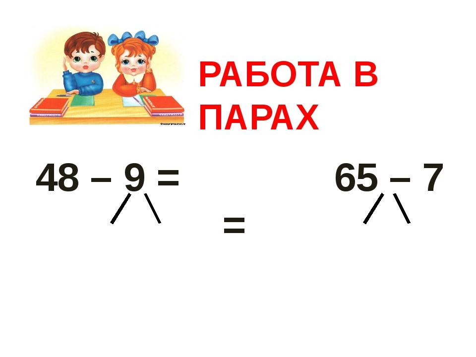 48 – 9 = 65 – 7 = РАБОТА В ПАРАХ