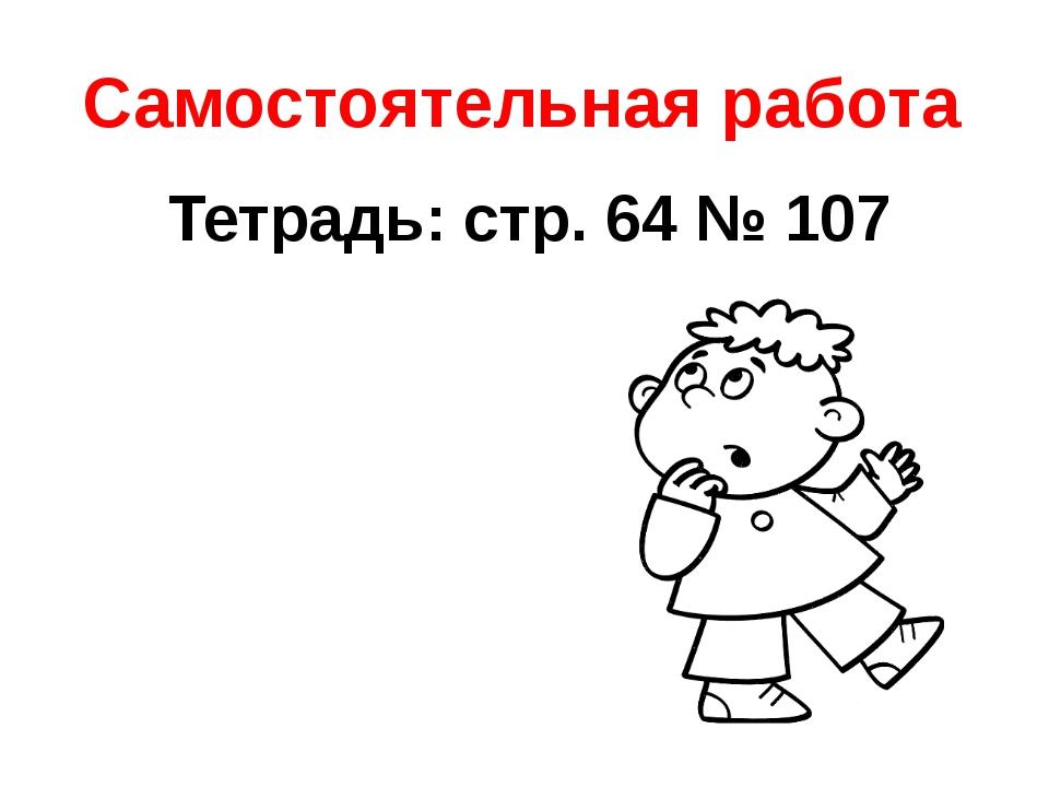 Самостоятельная работа Тетрадь: стр. 64 № 107