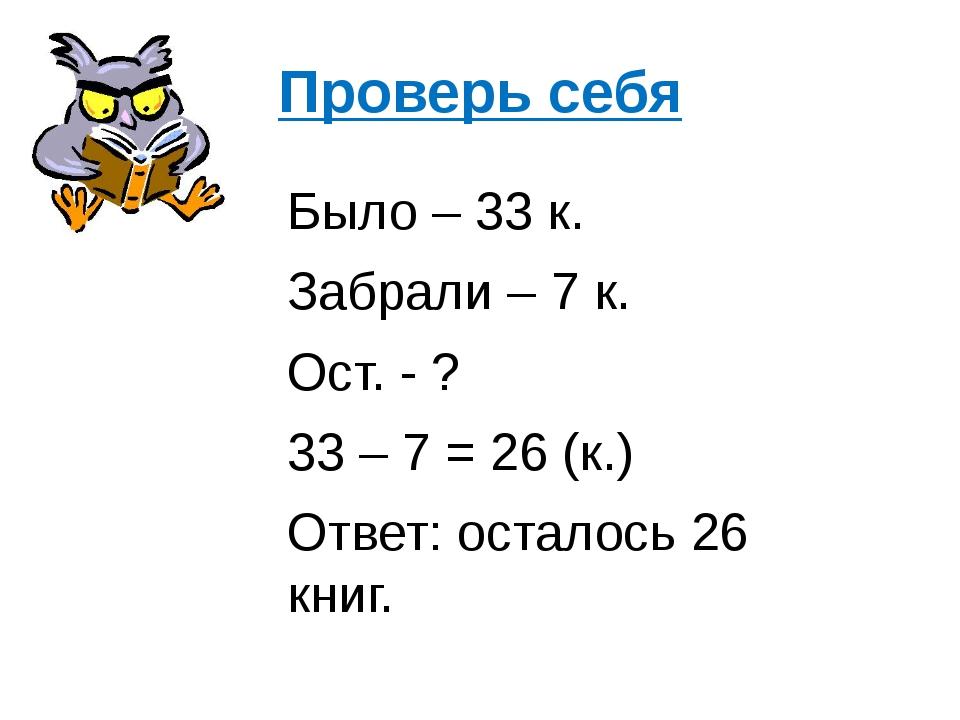 Проверь себя Было – 33 к. Забрали – 7 к. Ост. - ? 33 – 7 = 26 (к.) Ответ: ост...