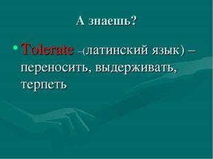 А знаешь? Tolerate –(латинский язык) – переносить, выдерживать, терпеть