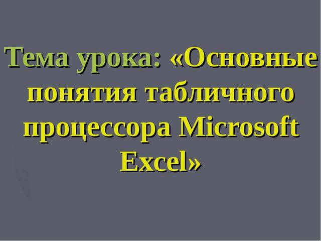 Тема урока: «Основные понятия табличного процессора Microsoft Excel»