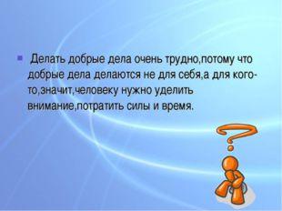 Делать добрые дела очень трудно,потому что добрые дела делаются не для себя,