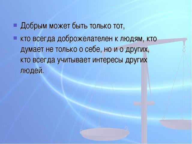 Добрым может быть только тот, кто всегда доброжелателен к людям, кто думает н...