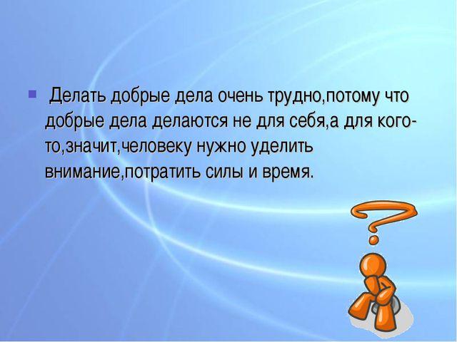 Делать добрые дела очень трудно,потому что добрые дела делаются не для себя,...
