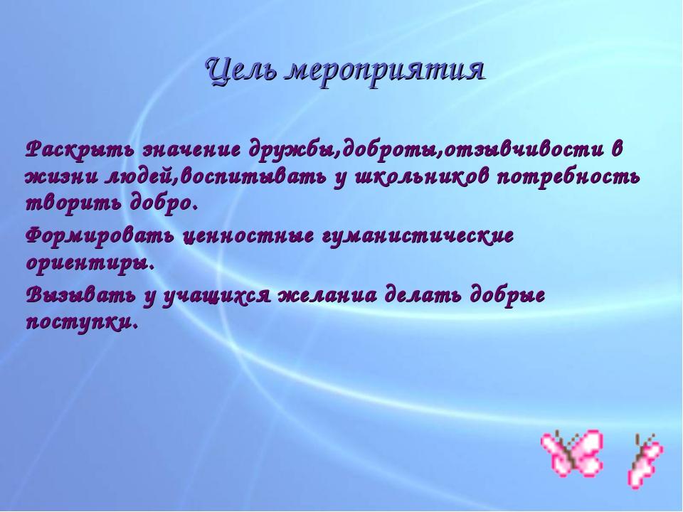 Цель мероприятия Раскрыть значение дружбы,доброты,отзывчивости в жизни людей,...