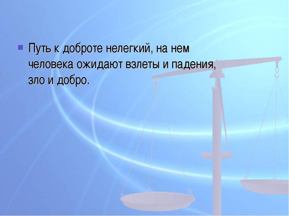 Путь к доброте нелегкий, на нем человека ожидают взлеты и падения, зло и добро.