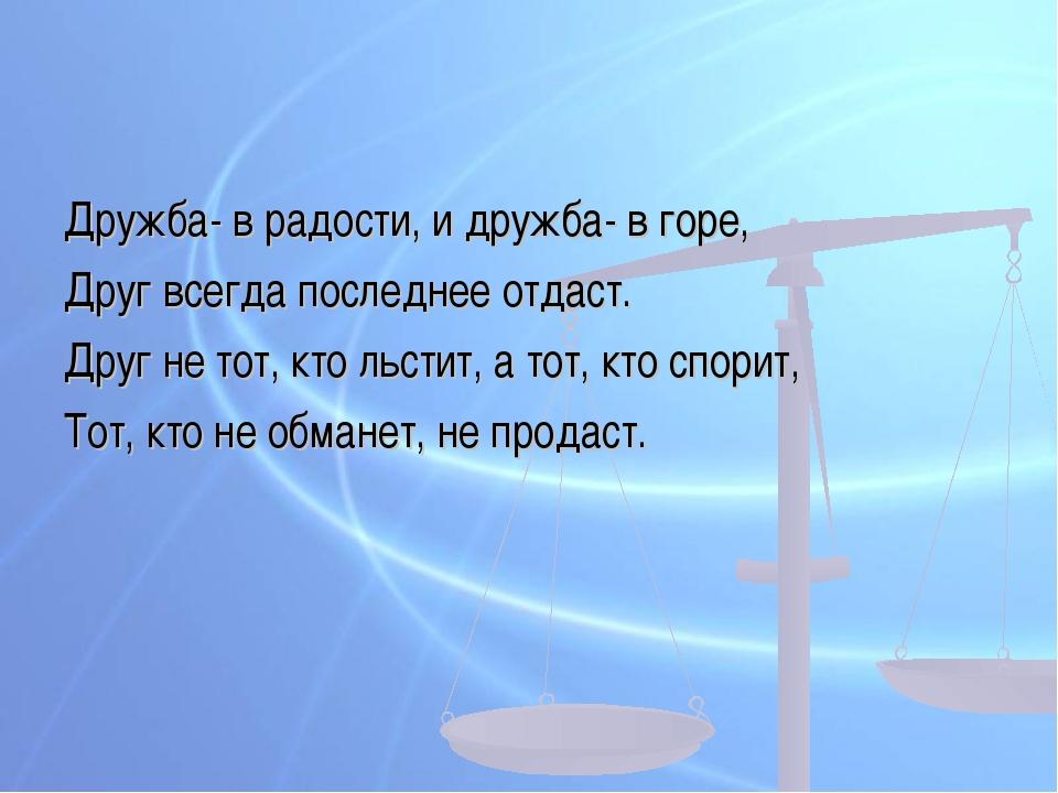 Дружба- в радости, и дружба- в горе, Друг всегда последнее отдаст. Друг не то...