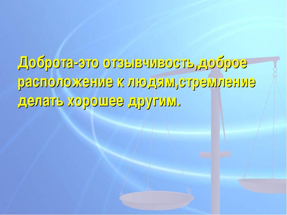 Доброта-это отзывчивость,доброе расположение к людям,стремление делать хороше...