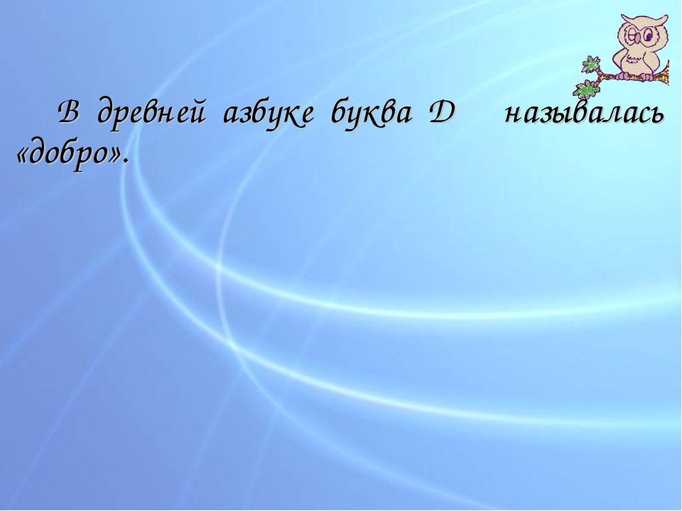 В древней азбуке буква Д называлась «добро».