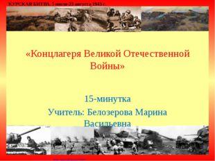 «Концлагеря Великой Отечественной Войны» 15-минутка Учитель: Белозерова Мари