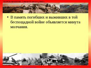 В память погибших и выживших в той беспощадной войне объявляется минута молча