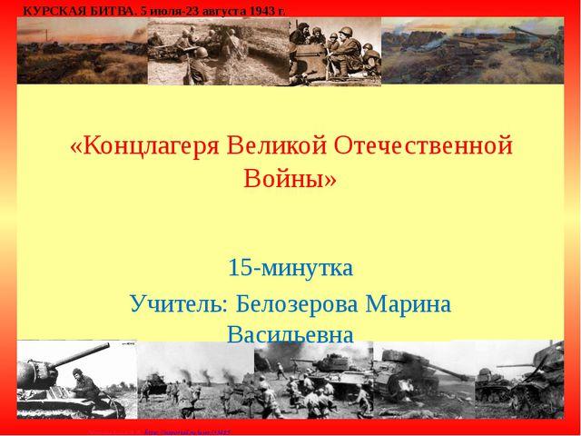 «Концлагеря Великой Отечественной Войны» 15-минутка Учитель: Белозерова Мари...