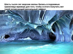 Шесть тысяч лет морские волны бились в подземные хранилища мрамора для того,