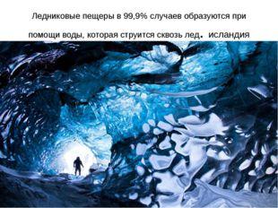Ледниковые пещеры в 99,9% случаев образуются при помощи воды, которая струитс