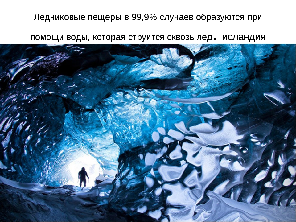 Ледниковые пещеры в 99,9% случаев образуются при помощи воды, которая струитс...
