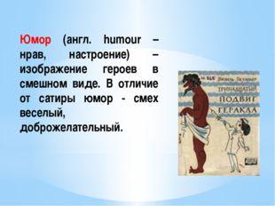Юмор (англ. humour – нрав, настроение) – изображение героев в смешном виде. В