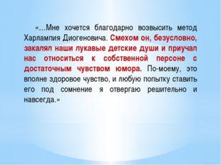 «…Мне хочется благодарно возвысить метод Харлампия Диогеновича. Смехом он, б