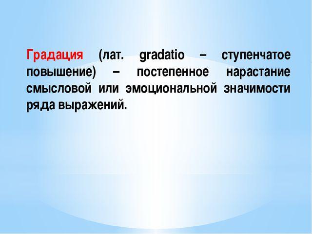 Градация (лат. gradatio – ступенчатое повышение) – постепенное нарастание смы...